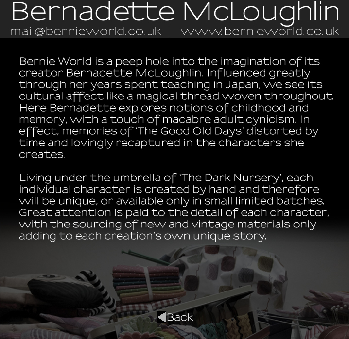 Bernadette McLoughlin Artist Statement: Bernie World is a peep hole into the imagination of its creator Bernadette McLoughlin. Influenced greatly through her years spent teaching in Japan, we see its cultural affect like a magical thread woven throughout. Here Bernadette explores notions of childhood and memory, with a touch of macabre adult cynicism. In effect, memories of �The Good Old Days� distorted by time and lovingly recaptured in the characters she creates. Living under the umbrella of �The Dark Nursery�, each individual character is created by hand and therefore will be unique, or available only in small limited batches. Great attention is paid to the detail of each character, with the sourcing of new and vintage materials  adding to each creation�s own unique story.